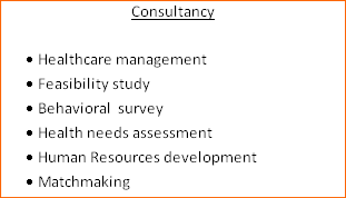 Consultancy  ·	Healthcare management ·	Feasibility study ·	Behavioral  survey  ·	Health needs assessment ·	Human Resources development  ·	Matchmaking
